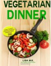 Vegetarian Dinner: 30 Healthy, Delicious & Balanced Recipes - Lisa M.K
