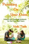 Parenting on Your Knees: Prayers and Practical Guidance for the Preschool Years - Vicki Tiede
