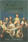City of Laughter: Sex and Satire in Eighteenth-Century London - Vic Gatrell