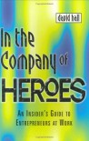 In the Company of Heroes: How to Release Your Entrepreneurial Spirit - David Hall