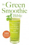 The Green Smoothie Bible: 300 Delicious Recipes - Kristine Miles