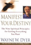 Manifest Your Destiny: Nine Spiritual Principles for Getting Everything You Want, The - Wayne W. Dyer