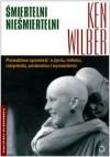 Śmiertelni nieśmiertelni. Prawdziwa opowieść o życiu, miłości, cierpieniu, umieraniu i wyzwoleniu - Ken Wilber