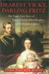 Dearest Vicky, Darling Fritz: The Tragic Love Story of Queen Victoria's Eldest Daughter and the German Emperor - John van der Kiste