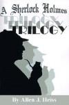 A Sherlock Holmes Trilogy - Allen J. Heiss