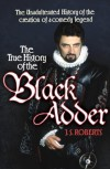 True History of the Blackadder: The Unadulterated Tale of the Creation of a Comedy Legend: The Unadulterated History of the Creation of a Comedy Legend - J. F. Roberts
