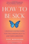 How to Be Sick: A Buddhist-Inspired Guide for the Chronically Ill and Their Caregivers - Toni Bernhard