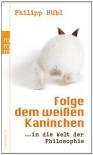 Folge dem weißen Kaninchen: ... in die Welt der Philosophie - Philipp Hübl