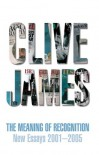 Meaning of Recognition: New Essays 2001-2005 - Clive James