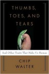 Thumbs, Toes, and Tears: And Other Traits That Make Us Human - Chip Walter