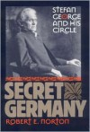 Secret Germany Stefan George and His Circle - Robert Edward Norton