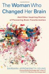 The Woman Who Changed Her Brain: And Other Inspiring Stories of Pioneering Brain Transformation - Barbara Arrowsmith-Young, Norman Doidge