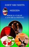 Diet Secrets Series - Book 2: Clear Cancer & Detox - Alixandra Vanderzon