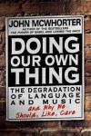 Doing Our Own Thing: The Degradation of Language and Music and Why We Should, Like, Care - John H. McWhorter