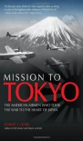 Mission to Tokyo: The American Airmen Who Took the War to the Heart of Japan - Robert F. Dorr