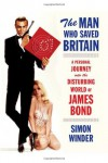 The Man Who Saved Britain: A Personal Journey into the Disturbing World of James Bond - Simon Winder