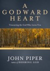 A Godward Heart: Treasuring the God Who Loves You - John Piper