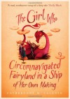 The Girl Who Circumnavigated Fairyland in a Ship of Her Own Making  - Catherynne M. Valente