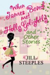 When James Bond Met Holly Golightly and Other Stories - Jill Steeples