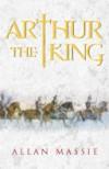 Arthur the King - Allan Massie