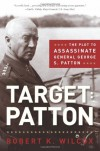 Target Patton: The Plot to Assassinate General George S. Patton - Robert K. Wilcox