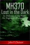 Malaysia Flight MH370 Lost in the Dark: In Defense of the Pilots: An Engineer's Perspective - John Choisser