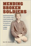 Mending Broken Soldiers: The Union and Confederate Programs to Supply Artificial Limbs - Guy R. Hasegawa, James M. Schmidt