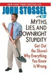 Myths, Lies and Downright Stupidity: Get Out the Shovel - Why Everything You Know is Wrong - John Stossel, John Stossel