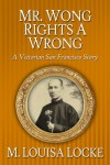Mr. Wong Rights a Wrong: A Victorian San Francisco Story - M. Louisa Locke