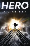 Hero Worship - Christopher E. Long
