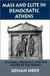 Mass and Elite in Democratic Athens: Rhetoric, Ideology, and the Power of the People - Josiah Ober