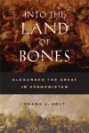 Into the Land of Bones: Alexander the Great in Afghanistan - Frank L. Holt