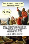 Why Christians Don't Do What Jesus Tells Them To ...And What They Believe Instead - Neil Robinson