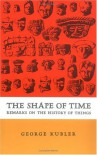 The Shape of Time: Remarks on the History of Things - George Kubler