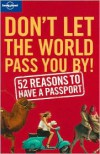 Don't Let the World Pass You by: 52 Reasons to Have a Passport - Sam Benson, Tom Downs, Chris Baty