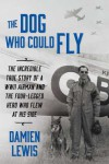 The Dog Who Could Fly: The Incredible True Story of a WWII Airman and the Four-Legged Hero Who Flew At His Side - Damien Lewis