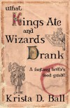 What Kings Ate and Wizards Drank - Krista D. Ball