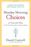 Monday Morning Choices: 12 Powerful Ways to Go from Everyday to Extraordinary - David Cottrell