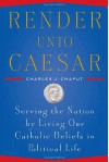 Render Unto Caesar: Serving the Nation by Living our Catholic Beliefs in Political Life - Charles J. Chaput