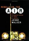 Rebels on the Air: An Alternative History of Radio in America - Jesse Walker