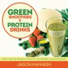 Green Smoothies and Protein Drinks: More Than 50 Recipes to Get Fit, Lose Weight, and Look Great - Jason Manheim