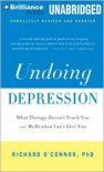 Undoing Depression: What Therapy Doesn't Teach You and Medication Can't Give You - Richard O'Connor