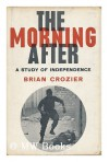 The Morning After: a Study of Independence - brian crozier