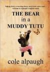 The Bear in a Muddy Tutu - Cole Alpaugh
