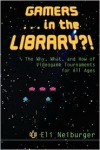 Gamers ... in the Library?!: The Why, What, and How of Videogame Tournaments for All Ages - Eli Neiburger