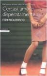 Cercasi amore disperatamente - Federica Bosco