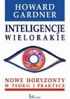 Inteligencje wielorakie. Nowe horyzonty w teorii i praktyce - Howard Gardner