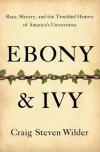 Ebony and Ivy: Race, Slavery, and the Troubled History of America's Universities - Craig Steven Wilder