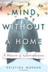 Mind Without a Home: A Memoir of Schizophrenia - Kristina Morgan