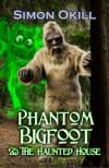 Phantom Bigfoot & The Haunted House (Phantom Bigfoot Series, #3) - Simon Okill